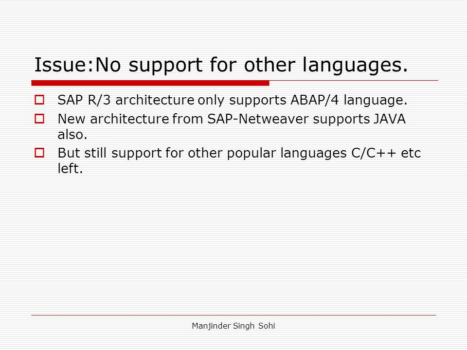 Manjinder Singh Sohi Issue:No support for other languages.  SAP R/3 architecture only supports ABAP/4 language.  New architecture from SAP-Netweaver