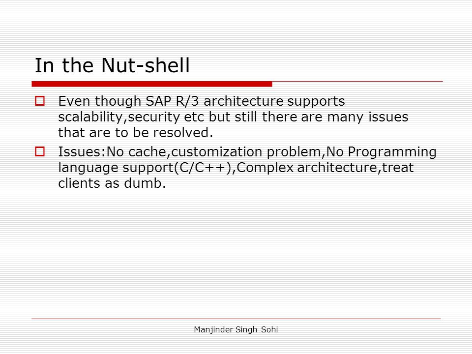 Manjinder Singh Sohi In the Nut-shell  Even though SAP R/3 architecture supports scalability,security etc but still there are many issues that are to