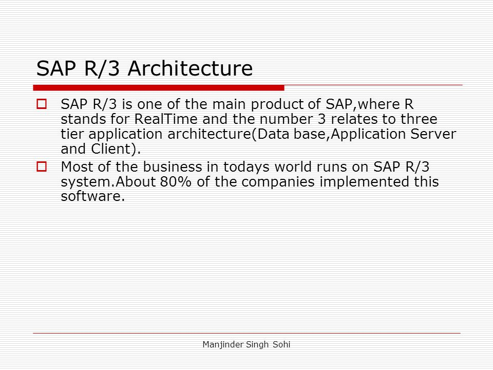 Manjinder Singh Sohi SAP R/3 Architecture  SAP R/3 is one of the main product of SAP,where R stands for RealTime and the number 3 relates to three ti