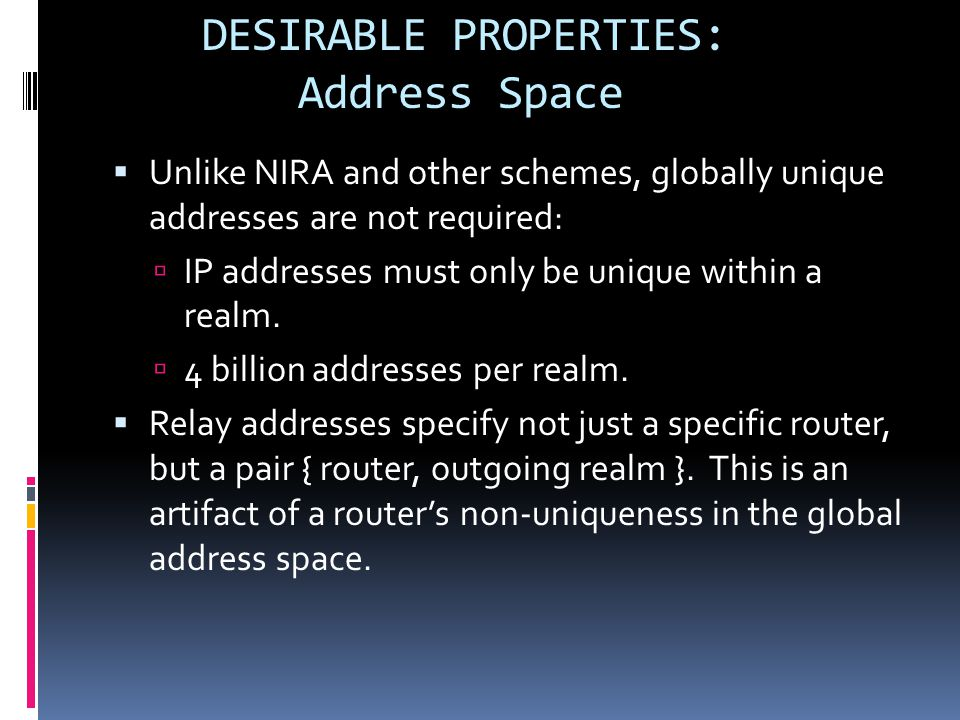  Unlike NIRA and other schemes, globally unique addresses are not required:  IP addresses must only be unique within a realm.