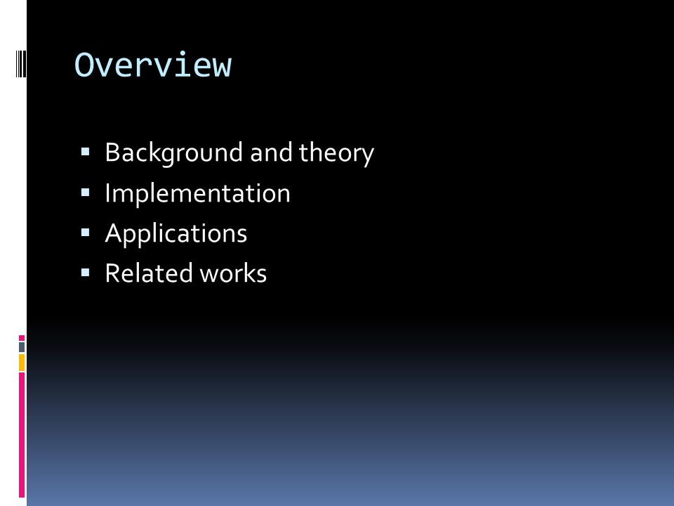 Overview  Background and theory  Implementation  Applications  Related works