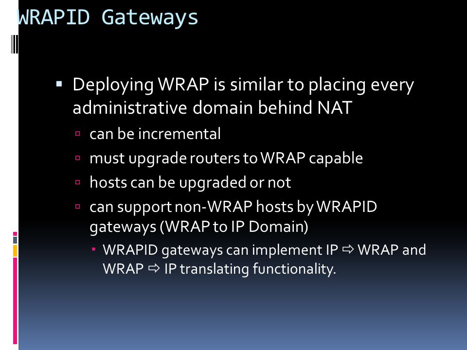 WRAPID Gateways  Deploying WRAP is similar to placing every administrative domain behind NAT  can be incremental  must upgrade routers to WRAP capable  hosts can be upgraded or not  can support non-WRAP hosts by WRAPID gateways (WRAP to IP Domain)  WRAPID gateways can implement IP  WRAP and WRAP  IP translating functionality.