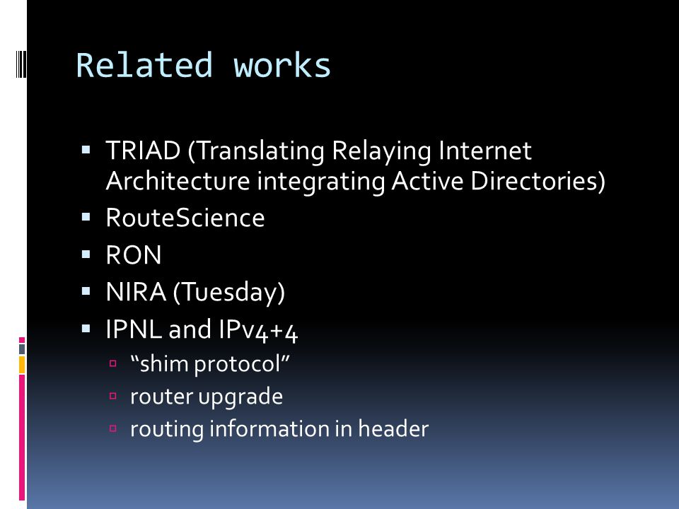 Related works  TRIAD (Translating Relaying Internet Architecture integrating Active Directories)  RouteScience  RON  NIRA (Tuesday)  IPNL and IPv4+4  shim protocol  router upgrade  routing information in header