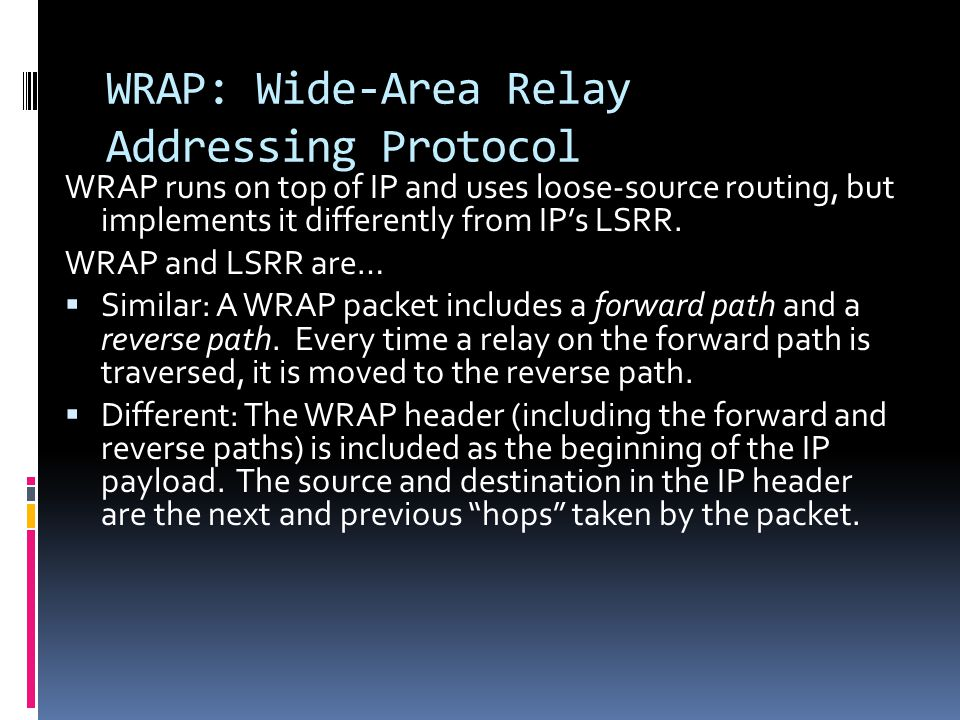 WRAP: Wide-Area Relay Addressing Protocol WRAP runs on top of IP and uses loose-source routing, but implements it differently from IP's LSRR.