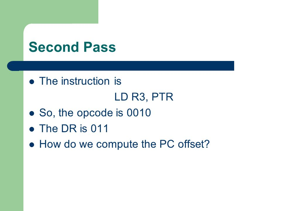Second Pass The instruction is LD R3, PTR So, the opcode is 0010 The DR is 011 How do we compute the PC offset?