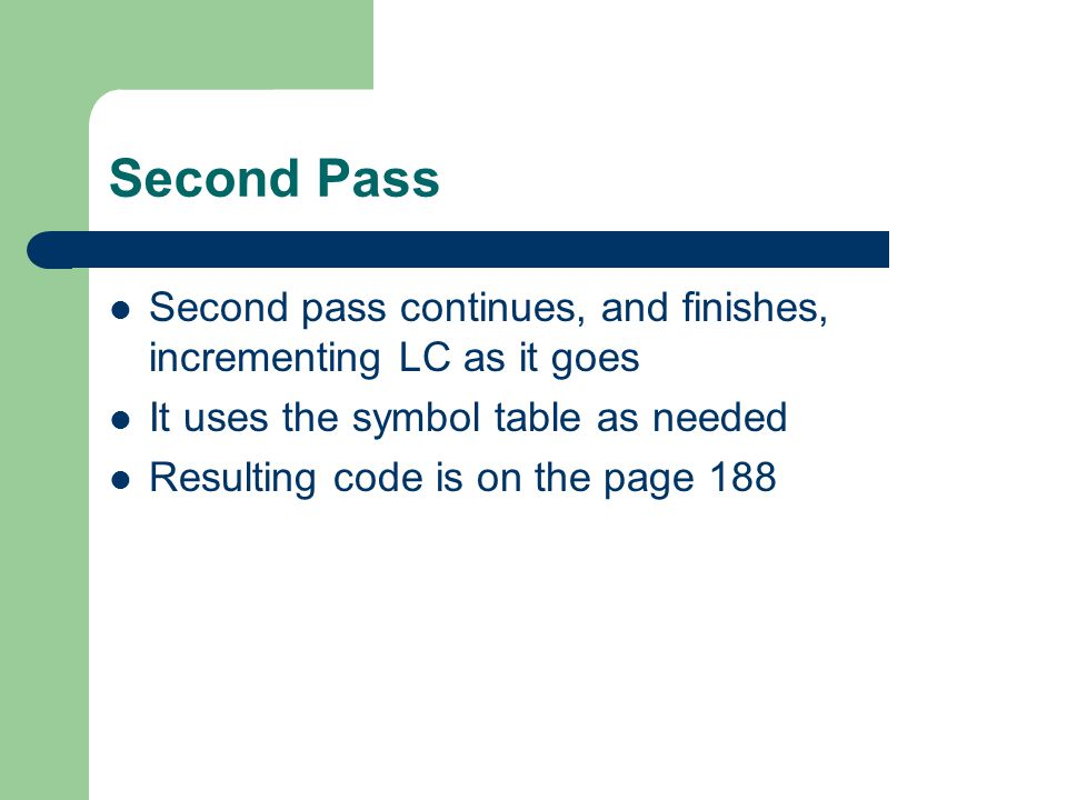 Second Pass Second pass continues, and finishes, incrementing LC as it goes It uses the symbol table as needed Resulting code is on the page 188