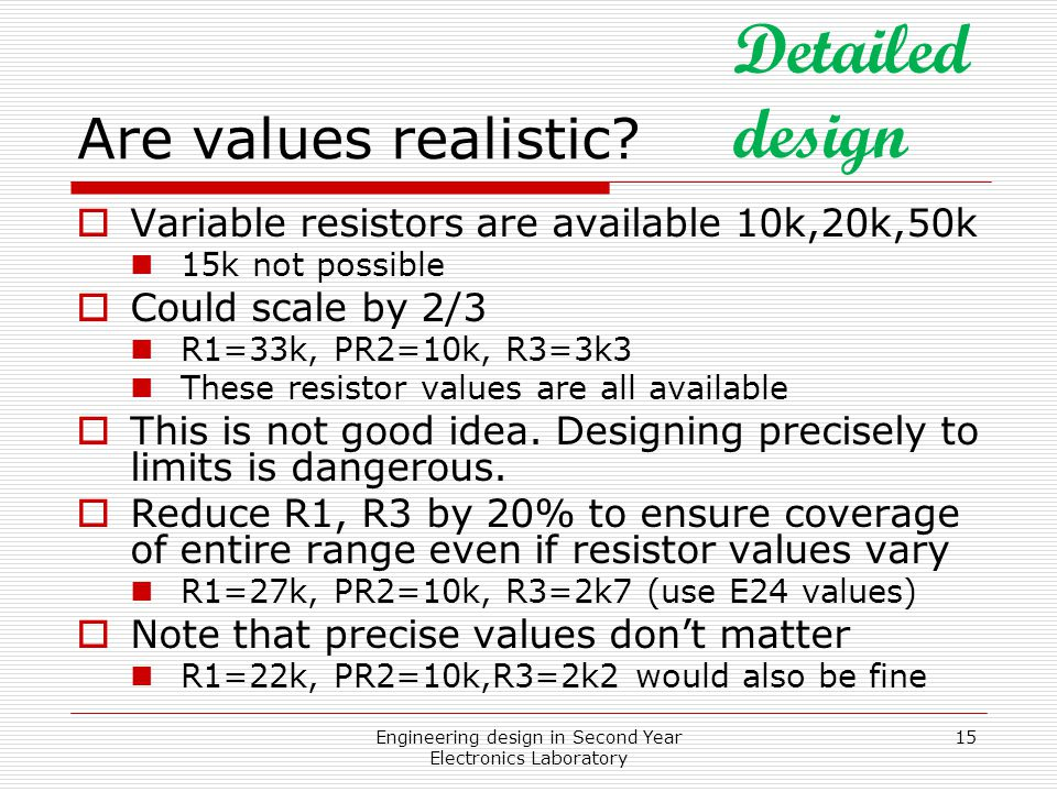 Engineering design in Second Year Electronics Laboratory 15 Are values realistic?  Variable resistors are available 10k,20k,50k 15k not possible  Co