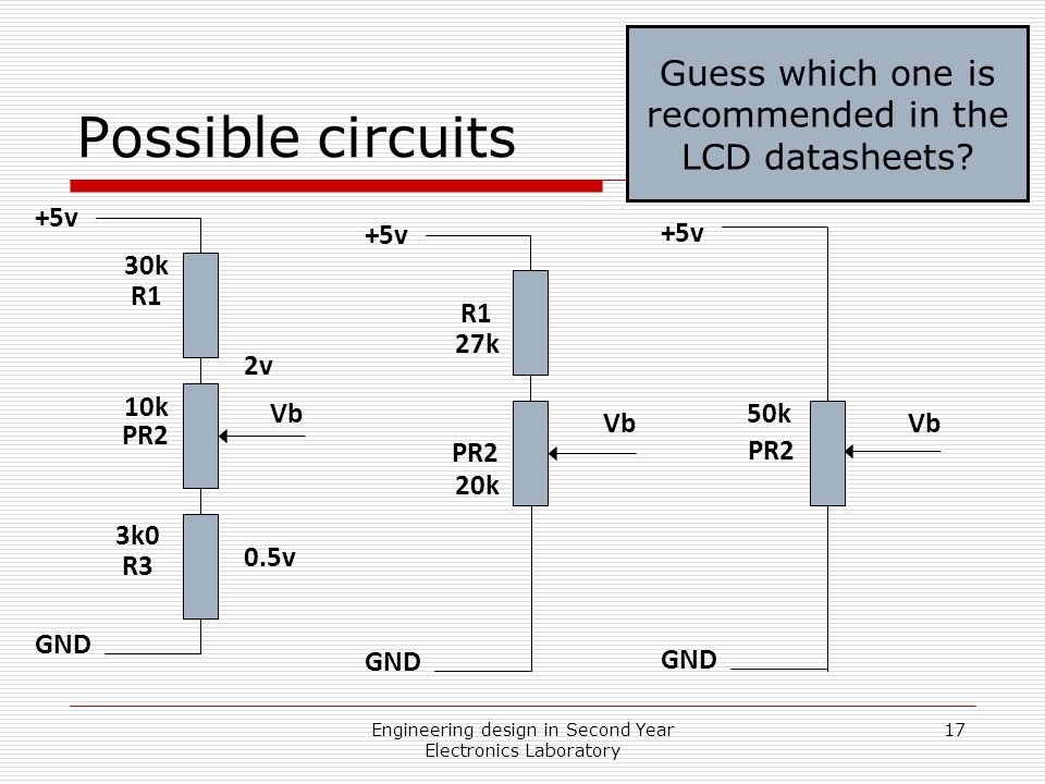 Engineering design in Second Year Electronics Laboratory 17 Possible circuits R1 PR2 R3 2v 0.5v Vb +5v GND R1 PR2 Vb +5v GND PR2 Vb +5v GND 10k 30k 3k0 20k 27k 50k Guess which one is recommended in the LCD datasheets