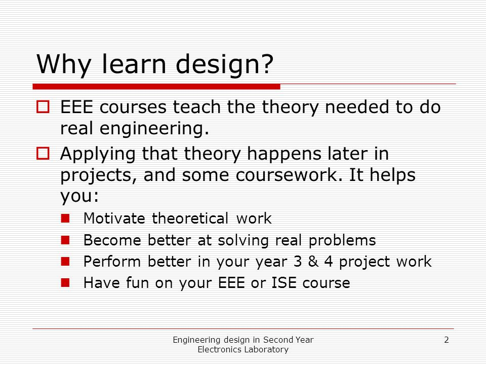Engineering design in Second Year Electronics Laboratory 2 Why learn design.