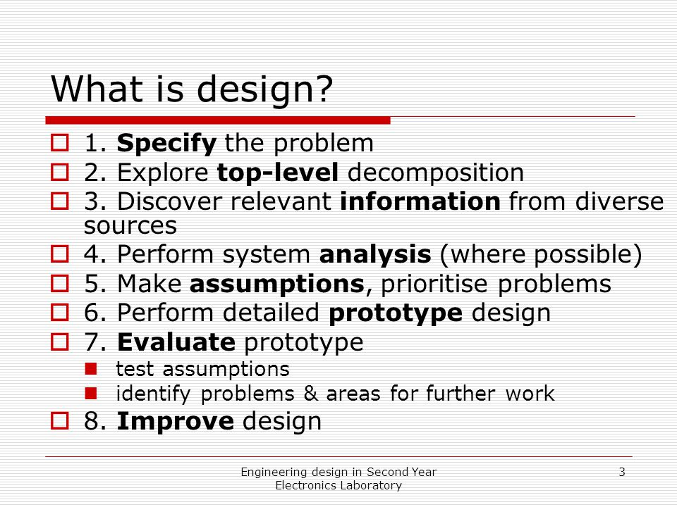 Engineering design in Second Year Electronics Laboratory 3 What is design?  1. Specify the problem  2. Explore top-level decomposition  3. Discover