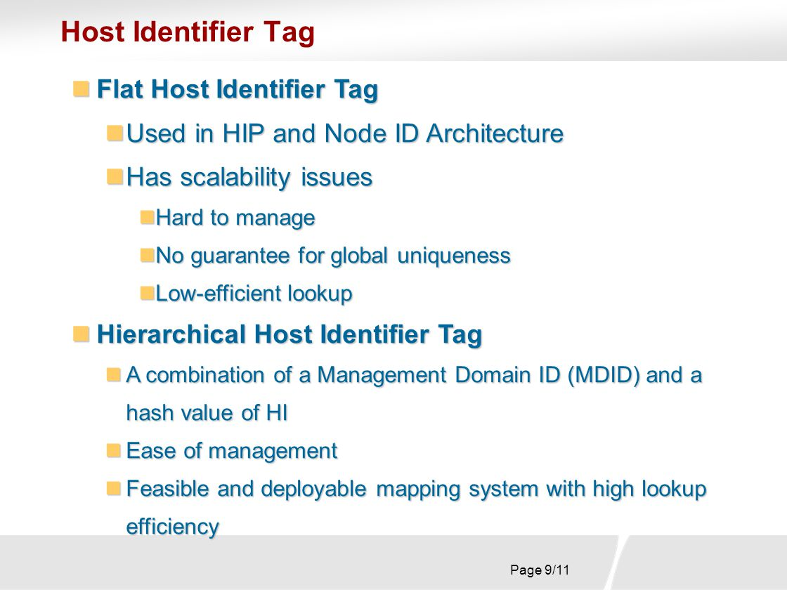Page 9/11 Host Identifier Tag Flat Host Identifier Tag Flat Host Identifier Tag Used in HIP and Node ID Architecture Used in HIP and Node ID Architecture Has scalability issues Has scalability issues Hard to manage Hard to manage No guarantee for global uniqueness No guarantee for global uniqueness Low-efficient lookup Low-efficient lookup Hierarchical Host Identifier Tag Hierarchical Host Identifier Tag A combination of a Management Domain ID (MDID) and a hash value of HI A combination of a Management Domain ID (MDID) and a hash value of HI Ease of management Ease of management Feasible and deployable mapping system with high lookup efficiency Feasible and deployable mapping system with high lookup efficiency