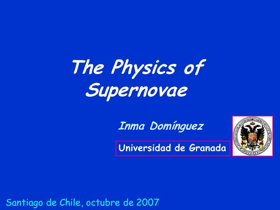 The Physics of Supernovae Inma Domínguez Universidad de Granada Santiago de Chile, octubre de 2007