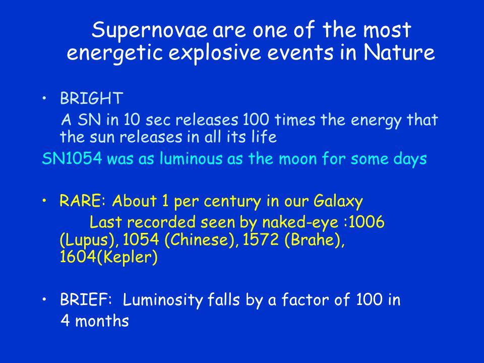 Supernovae are one of the most energetic explosive events in Nature BRIGHT A SN in 10 sec releases 100 times the energy that the sun releases in all its life SN1054 was as luminous as the moon for some days RARE: About 1 per century in our Galaxy Last recorded seen by naked-eye :1006 (Lupus), 1054 (Chinese), 1572 (Brahe), 1604(Kepler) BRIEF: Luminosity falls by a factor of 100 in 4 months