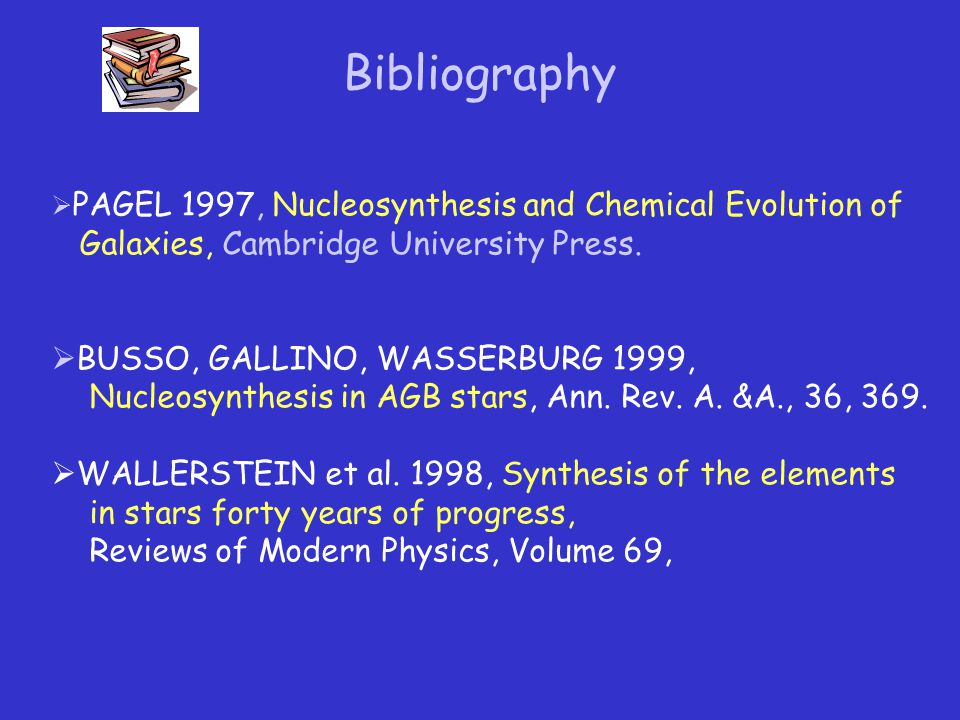 Bibliography  PAGEL 1997, Nucleosynthesis and Chemical Evolution of Galaxies, Cambridge University Press.