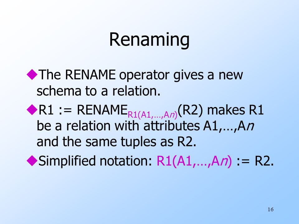 16 Renaming uThe RENAME operator gives a new schema to a relation.