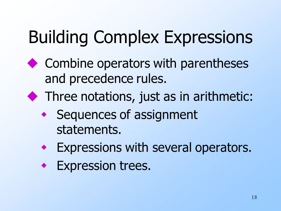 18 Building Complex Expressions uCombine operators with parentheses and precedence rules.