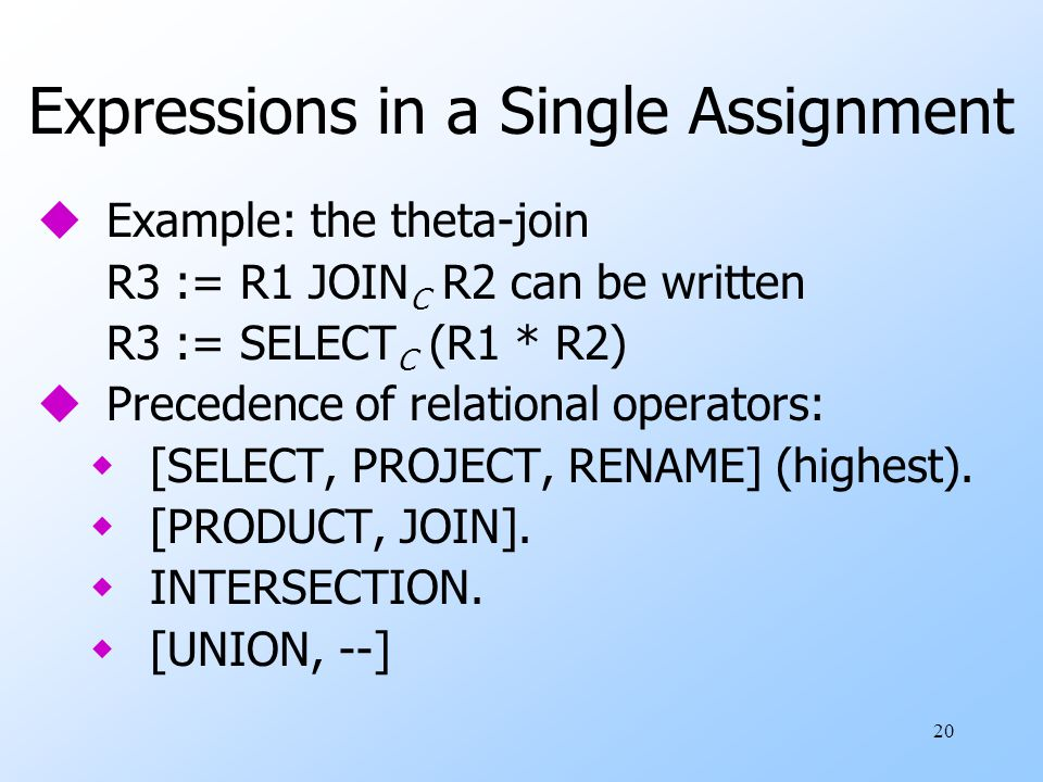 20 Expressions in a Single Assignment uExample: the theta-join R3 := R1 JOIN C R2 can be written R3 := SELECT C (R1 * R2) uPrecedence of relational operators: w[SELECT, PROJECT, RENAME] (highest).