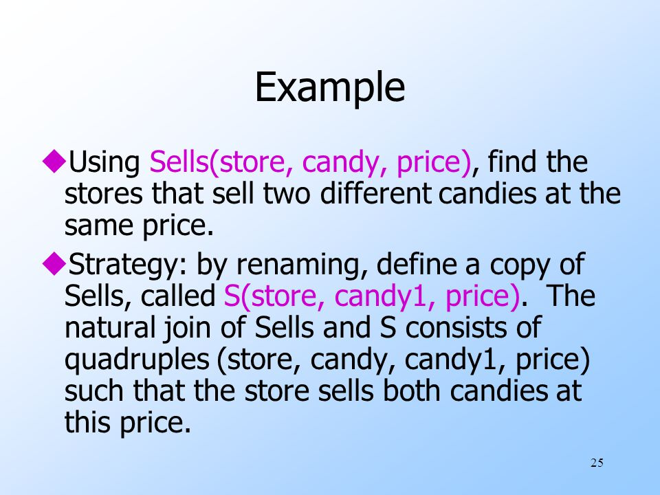 25 Example uUsing Sells(store, candy, price), find the stores that sell two different candies at the same price.