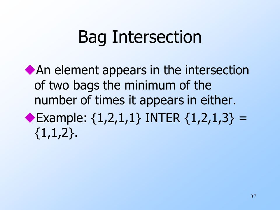 37 Bag Intersection uAn element appears in the intersection of two bags the minimum of the number of times it appears in either.