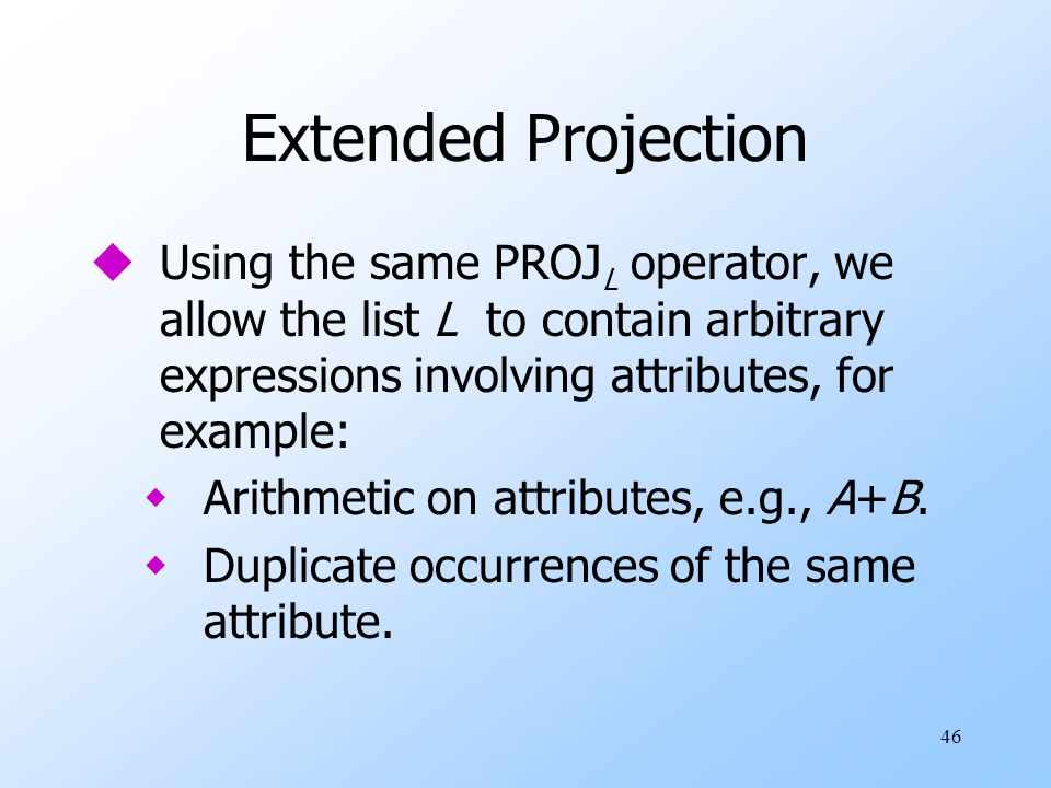 46 Extended Projection uUsing the same PROJ L operator, we allow the list L to contain arbitrary expressions involving attributes, for example: wArithmetic on attributes, e.g., A+B.