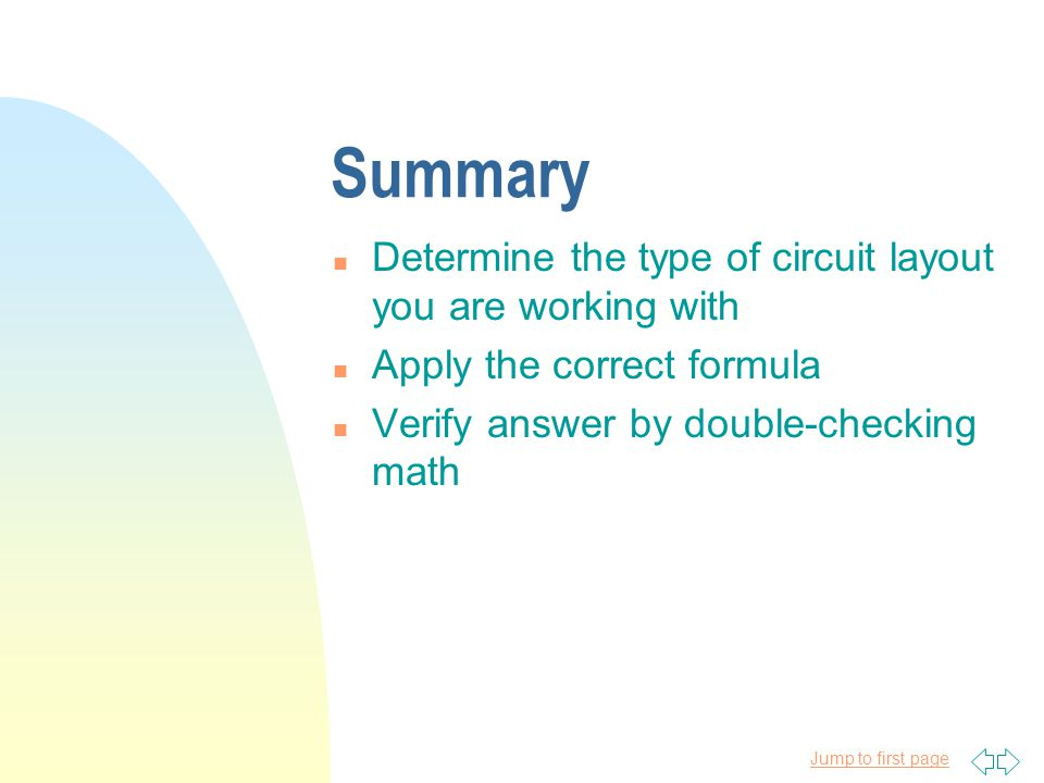 Jump to first page Summary n Determine the type of circuit layout you are working with n Apply the correct formula n Verify answer by double-checking math
