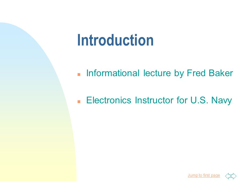 Jump to first page Introduction n Informational lecture by Fred Baker n Electronics Instructor for U.S.