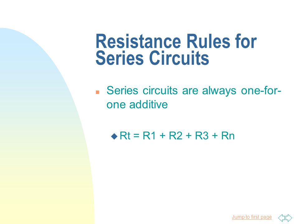 Jump to first page Resistance Rules for Series Circuits n Series circuits are always one-for- one additive u Rt = R1 + R2 + R3 + Rn