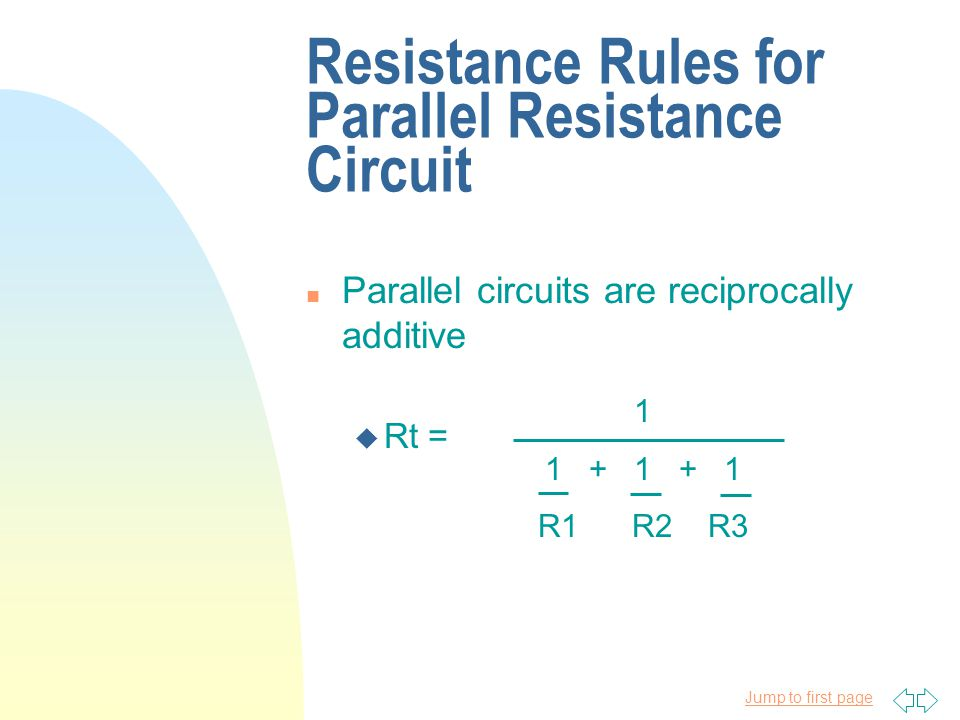 Jump to first page Resistance Rules for Parallel Resistance Circuit n Parallel circuits are reciprocally additive u Rt = 1 1 + 1 + 1 R1 R2 R3