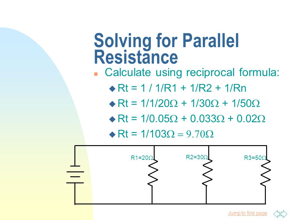Jump to first page Solving for Parallel Resistance n Calculate using reciprocal formula: u Rt = 1 / 1/R1 + 1/R2 + 1/Rn  Rt = 1/1/20  + 1/30  + 1/50   Rt = 1/0.05  + 0.033  + 0.02   Rt = 1/103  R1=20  R2=30  R3=50 