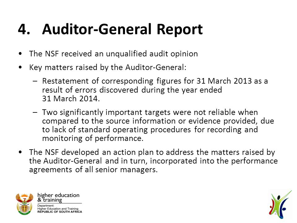 4.Auditor-General Report The NSF received an unqualified audit opinion Key matters raised by the Auditor-General: –Restatement of corresponding figures for 31 March 2013 as a result of errors discovered during the year ended 31 March 2014.