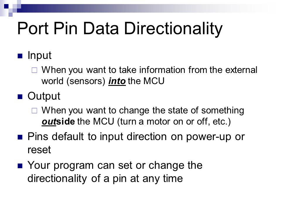 Port Pin Data Directionality Input  When you want to take information from the external world (sensors) into the MCU Output  When you want to change the state of something outside the MCU (turn a motor on or off, etc.) Pins default to input direction on power-up or reset Your program can set or change the directionality of a pin at any time