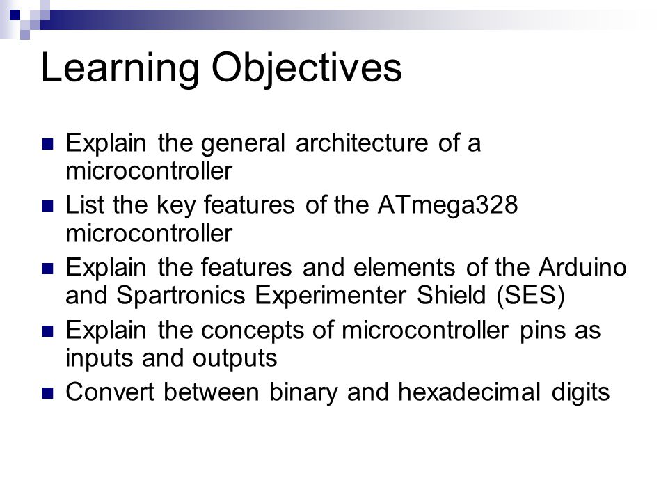 Learning Objectives Explain the general architecture of a microcontroller List the key features of the ATmega328 microcontroller Explain the features and elements of the Arduino and Spartronics Experimenter Shield (SES) Explain the concepts of microcontroller pins as inputs and outputs Convert between binary and hexadecimal digits