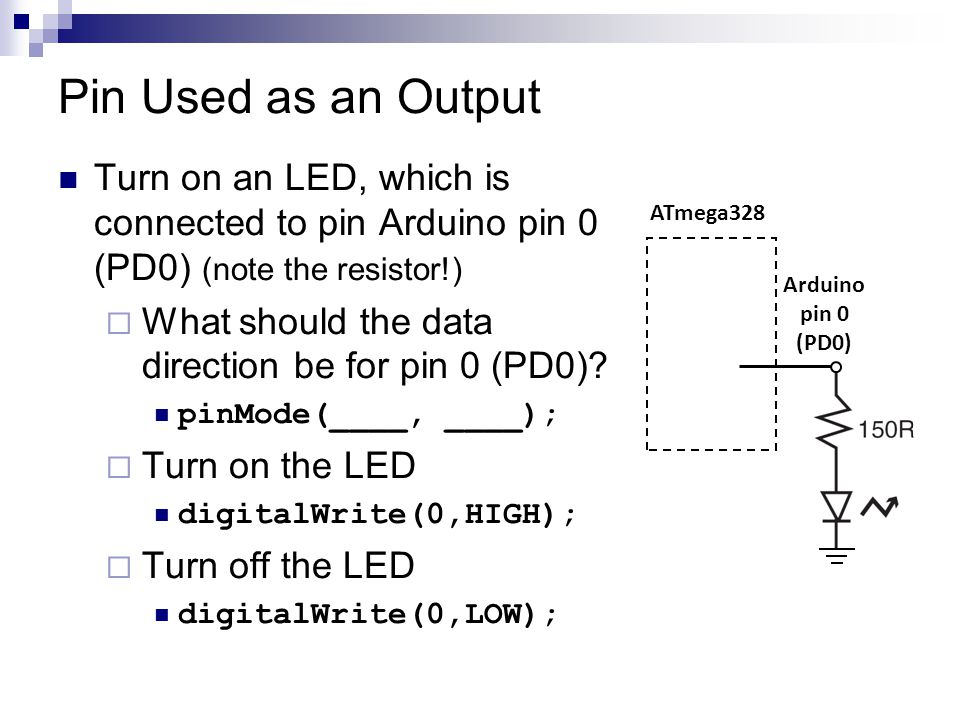 Pin Used as an Output Turn on an LED, which is connected to pin Arduino pin 0 (PD0) (note the resistor!)  What should the data direction be for pin 0