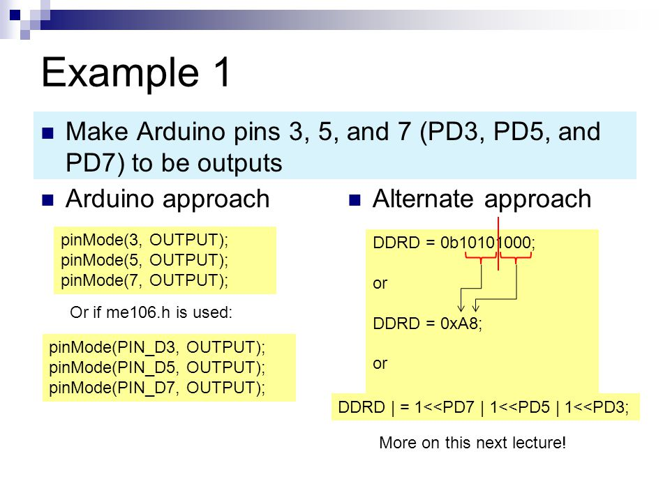 Example 1 Arduino approach Alternate approach Make Arduino pins 3, 5, and 7 (PD3, PD5, and PD7) to be outputs pinMode(3, OUTPUT); pinMode(5, OUTPUT); pinMode(7, OUTPUT); DDRD = 0b10101000; or DDRD = 0xA8; or DDRD | = 1<<PD7 | 1<<PD5 | 1<<PD3; More on this next lecture.