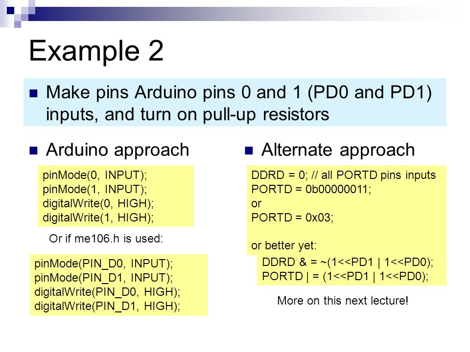 Example 2 Arduino approach Alternate approach Make pins Arduino pins 0 and 1 (PD0 and PD1) inputs, and turn on pull-up resistors pinMode(0, INPUT); pinMode(1, INPUT); digitalWrite(0, HIGH); digitalWrite(1, HIGH); DDRD = 0; // all PORTD pins inputs PORTD = 0b00000011; or PORTD = 0x03; or better yet: DDRD & = ~(1<<PD1 | 1<<PD0); PORTD | = (1<<PD1 | 1<<PD0); More on this next lecture.