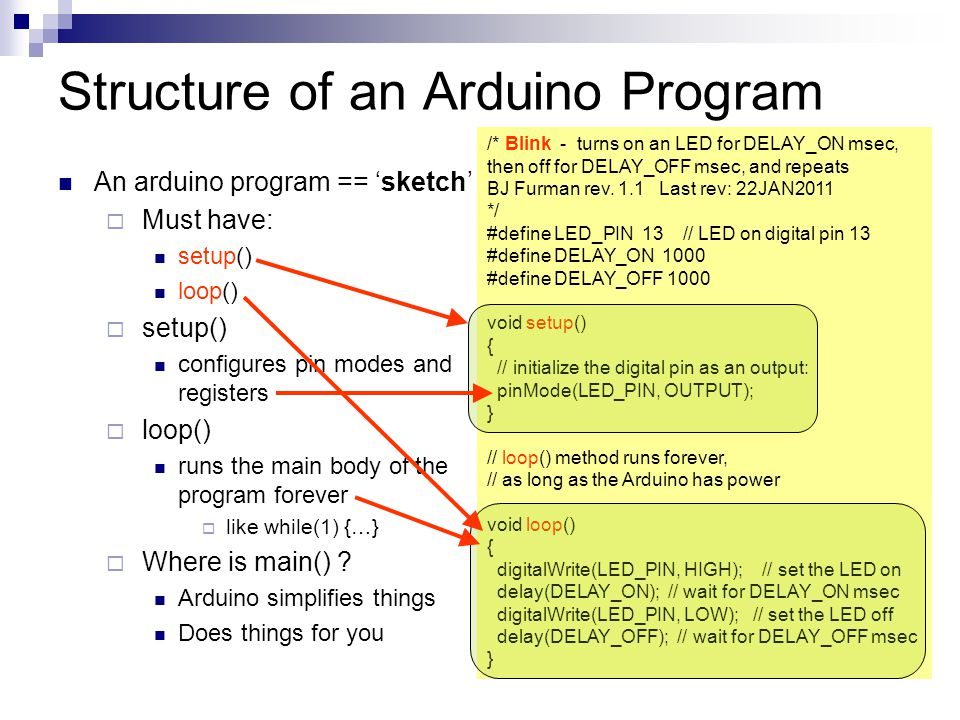 Structure of an Arduino Program An arduino program == 'sketch'  Must have: setup() loop()  setup() configures pin modes and registers  loop() runs the main body of the program forever  like while(1) {…}  Where is main() .