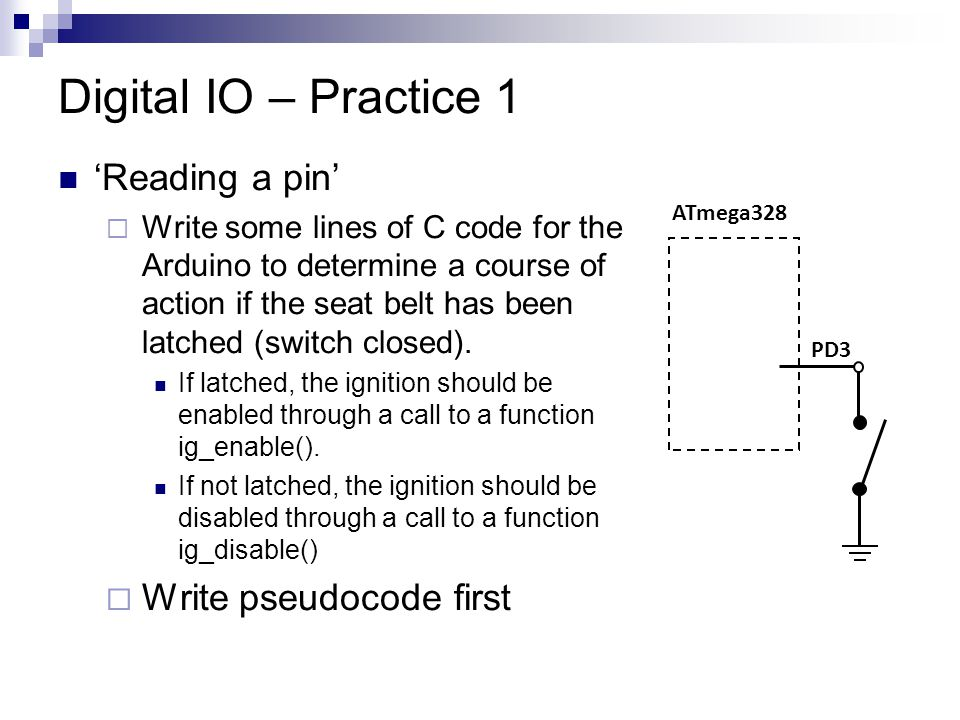 Digital IO – Practice 1 'Reading a pin'  Write some lines of C code for the Arduino to determine a course of action if the seat belt has been latched (switch closed).