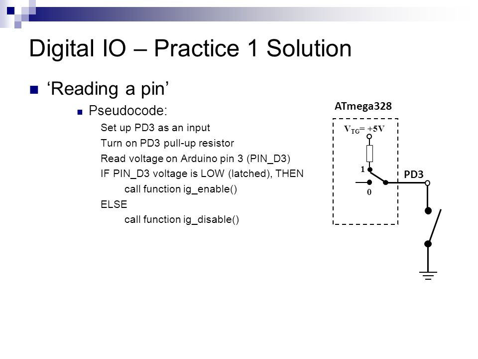 Digital IO – Practice 1 Solution 'Reading a pin' Pseudocode: Set up PD3 as an input Turn on PD3 pull-up resistor Read voltage on Arduino pin 3 (PIN_D3) IF PIN_D3 voltage is LOW (latched), THEN call function ig_enable() ELSE call function ig_disable() ATmega328 PD3 V TG = +5V 0 1