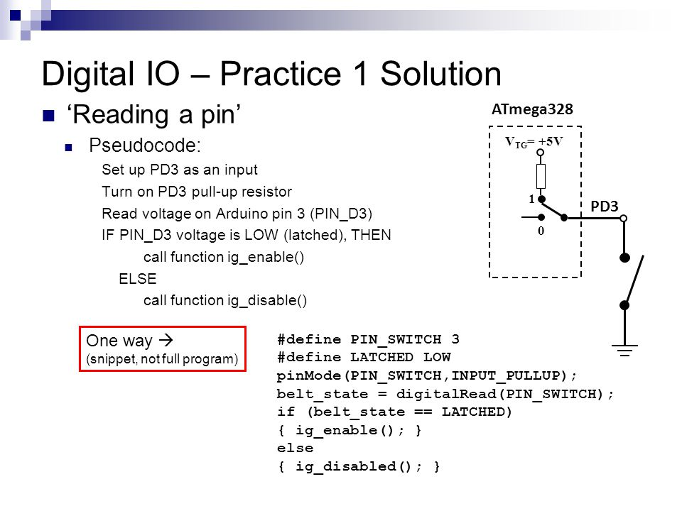 Digital IO – Practice 1 Solution 'Reading a pin' Pseudocode: Set up PD3 as an input Turn on PD3 pull-up resistor Read voltage on Arduino pin 3 (PIN_D3) IF PIN_D3 voltage is LOW (latched), THEN call function ig_enable() ELSE call function ig_disable() ATmega328 PD3 V TG = +5V 0 1 #define PIN_SWITCH 3 #define LATCHED LOW pinMode(PIN_SWITCH,INPUT_PULLUP); belt_state = digitalRead(PIN_SWITCH); if (belt_state == LATCHED) { ig_enable(); } else { ig_disabled(); } One way  (snippet, not full program)