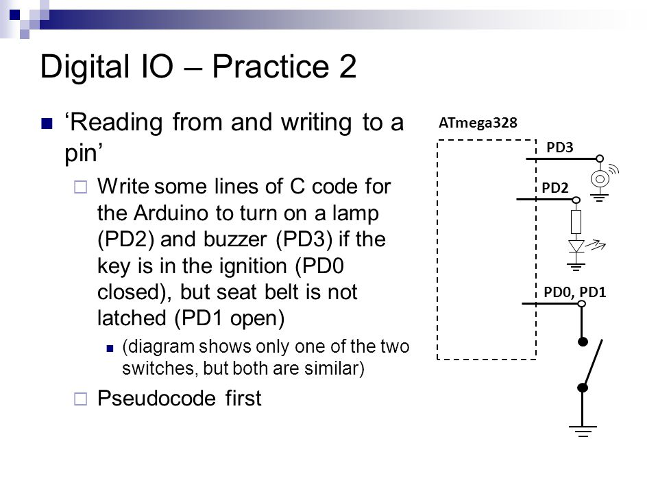 Digital IO – Practice 2 'Reading from and writing to a pin' WWrite some lines of C code for the Arduino to turn on a lamp (PD2) and buzzer (PD3) if