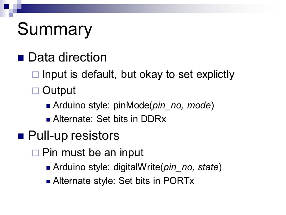 Summary Data direction  Input is default, but okay to set explictly  Output Arduino style: pinMode(pin_no, mode) Alternate: Set bits in DDRx Pull-up resistors  Pin must be an input Arduino style: digitalWrite(pin_no, state) Alternate style: Set bits in PORTx