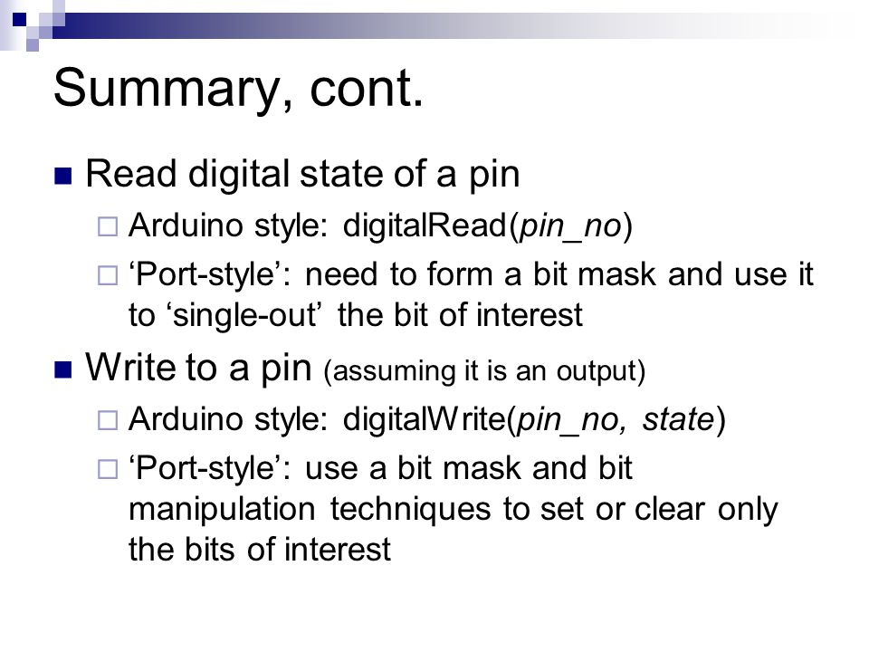 Summary, cont. Read digital state of a pin  Arduino style: digitalRead(pin_no)  'Port-style': need to form a bit mask and use it to 'single-out' the