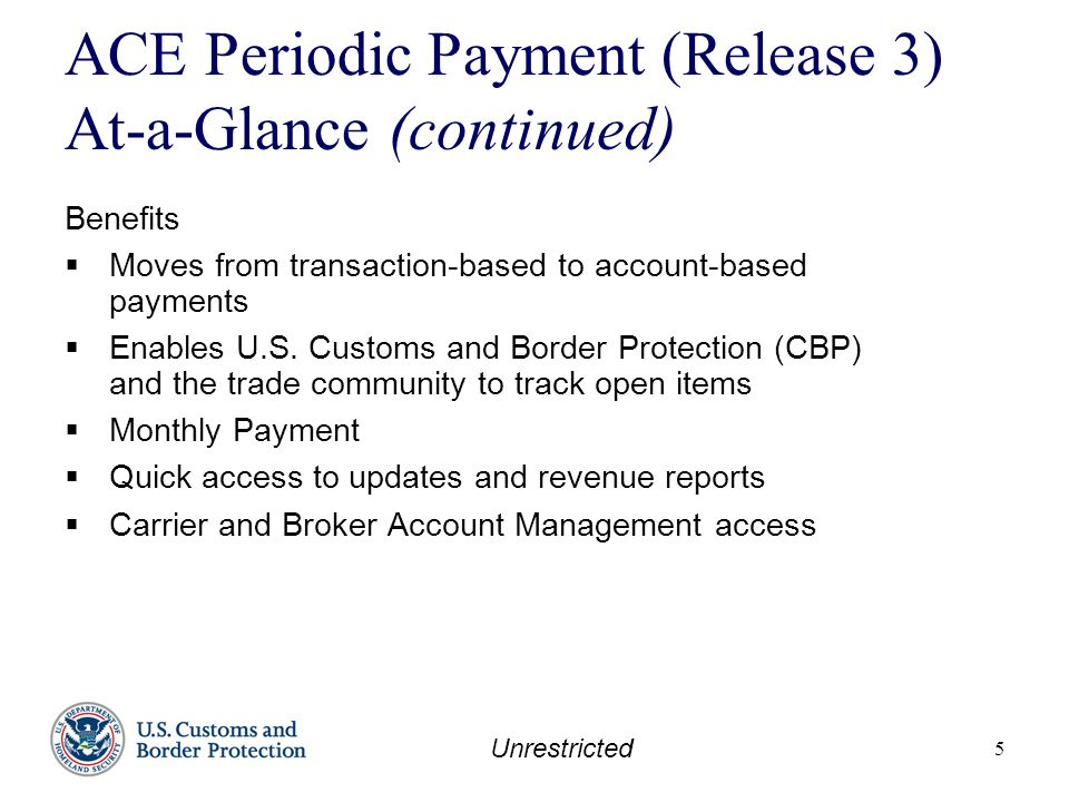 Unrestricted 5 ACE Periodic Payment (Release 3) At-a-Glance (continued) Benefits  Moves from transaction-based to account-based payments  Enables U.S.