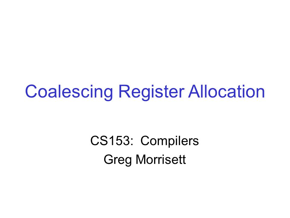 Coalescing Register Allocation CS153: Compilers Greg Morrisett