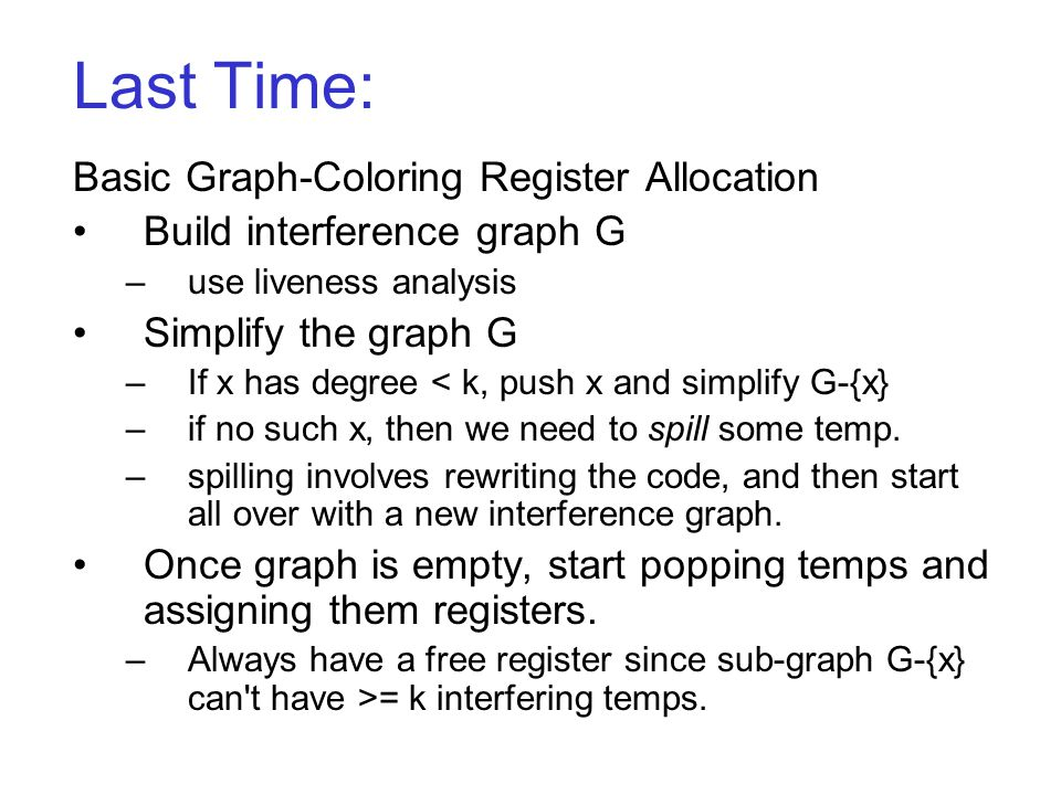 Last Time: Basic Graph-Coloring Register Allocation Build interference graph G –use liveness analysis Simplify the graph G –If x has degree < k, push x and simplify G-{x} –if no such x, then we need to spill some temp.
