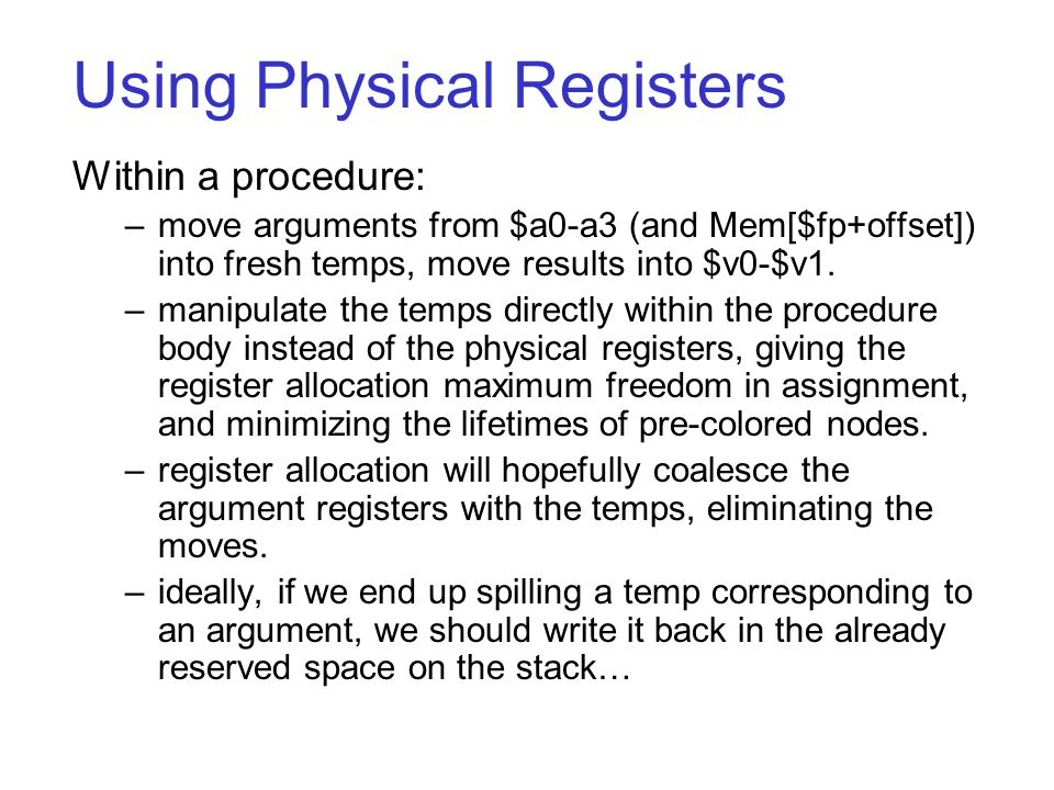 Using Physical Registers Within a procedure: –move arguments from $a0-a3 (and Mem[$fp+offset]) into fresh temps, move results into $v0-$v1.