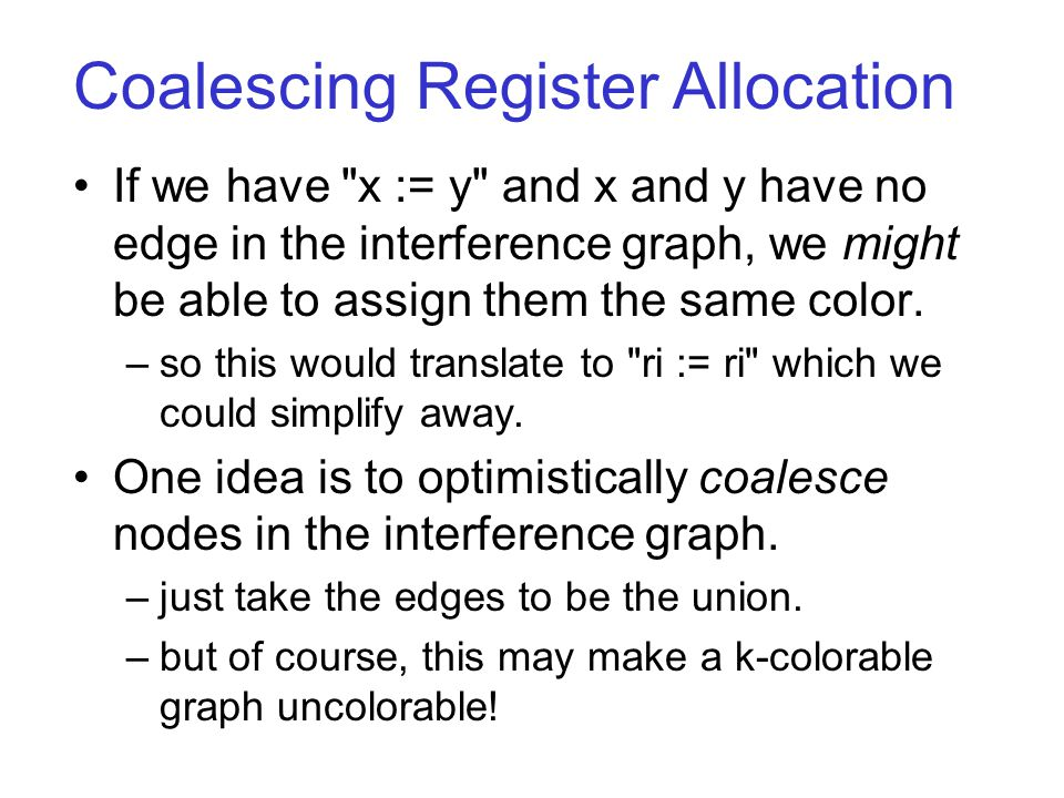 Coalescing Register Allocation If we have x := y and x and y have no edge in the interference graph, we might be able to assign them the same color.