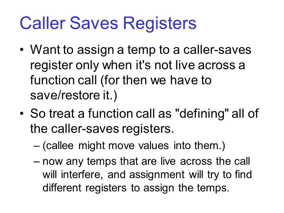 Caller Saves Registers Want to assign a temp to a caller-saves register only when it s not live across a function call (for then we have to save/restore it.) So treat a function call as defining all of the caller-saves registers.