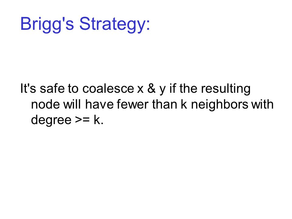 Brigg s Strategy: It s safe to coalesce x & y if the resulting node will have fewer than k neighbors with degree >= k.