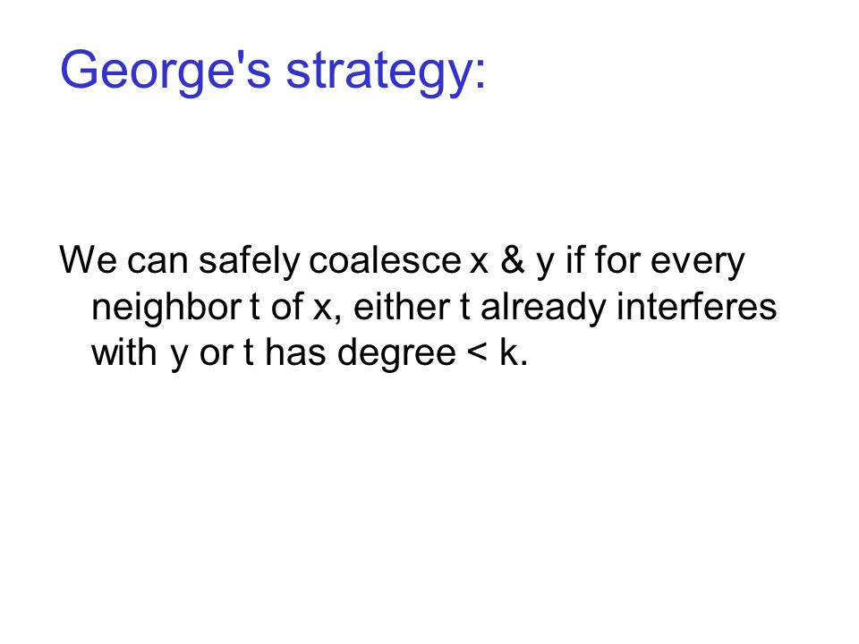 George s strategy: We can safely coalesce x & y if for every neighbor t of x, either t already interferes with y or t has degree < k.